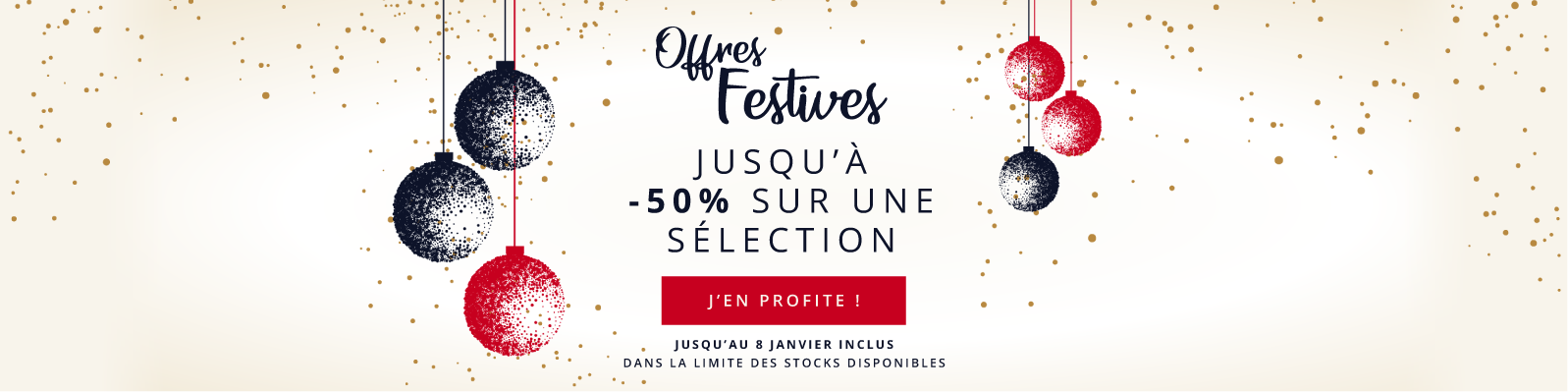 Offres Festives Jusqu'à -50% sur une Sélection Jusqu'au 8 janvier inclus Dans la limite des stocks disponibles